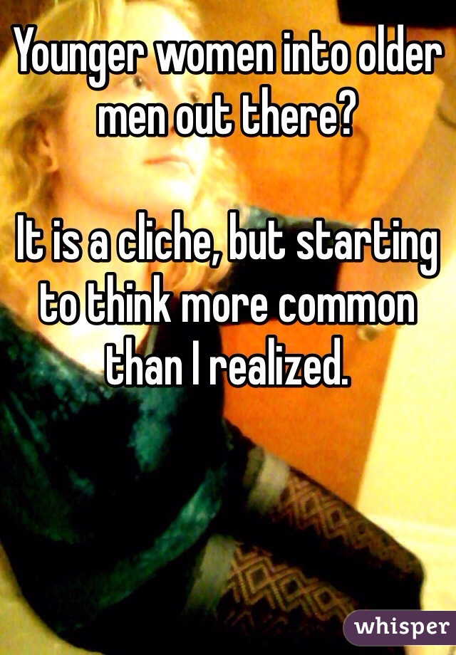 Younger women into older men out there?  It is a cliche, but starting to think more common than I realized.