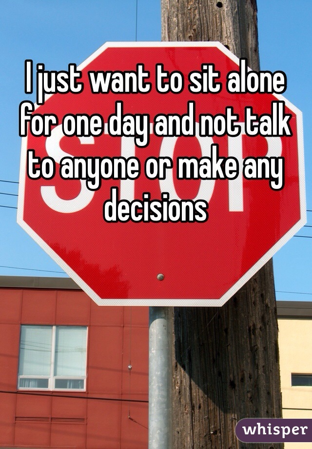 I just want to sit alone for one day and not talk to anyone or make any decisions