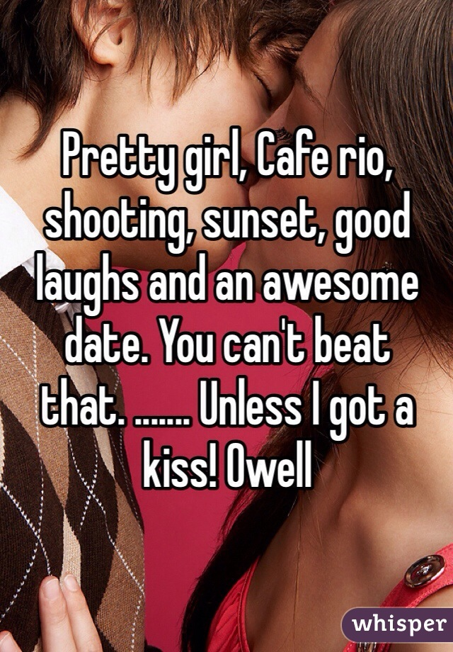 Pretty girl, Cafe rio, shooting, sunset, good laughs and an awesome date. You can't beat that. ....... Unless I got a kiss! Owell