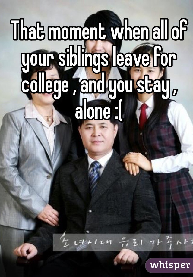 That moment when all of your siblings leave for college , and you stay , alone :(