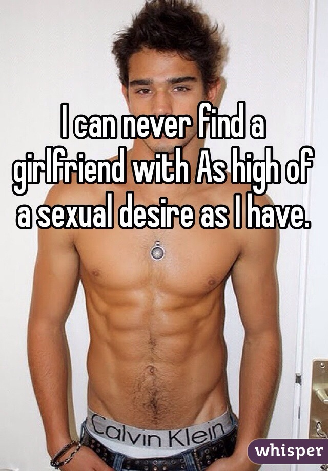 I can never find a girlfriend with As high of a sexual desire as I have.