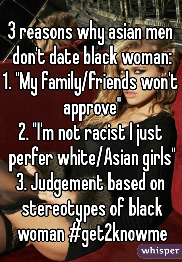"3 reasons why asian men don't date black woman: 1. ""My family/friends won't approve"" 2. ""I'm not racist I just perfer white/Asian girls"" 3. Judgement based on stereotypes of black woman #get2knowme"
