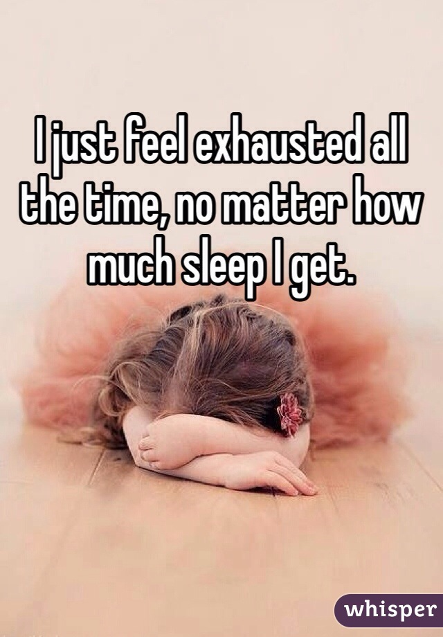 I just feel exhausted all the time, no matter how much sleep I get.