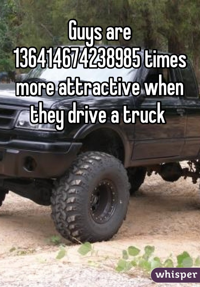 Guys are 136414674238985 times more attractive when they drive a truck