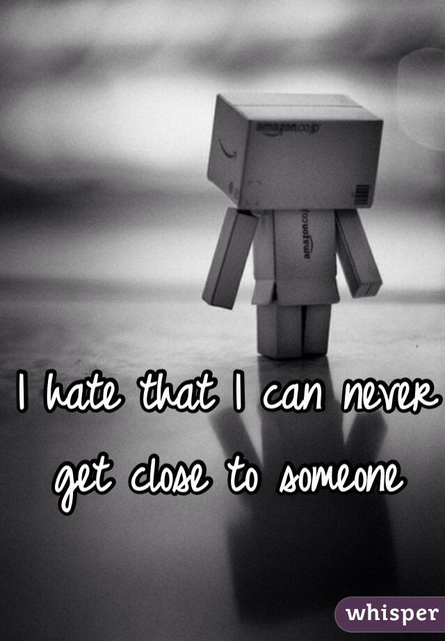 I hate that I can never get close to someone