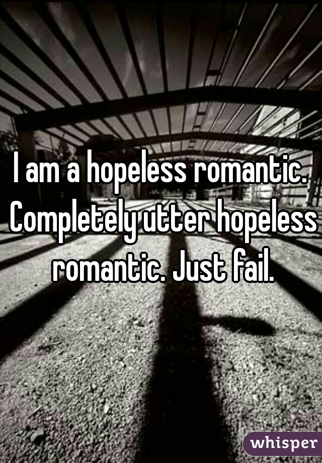 I am a hopeless romantic. Completely utter hopeless romantic. Just fail.