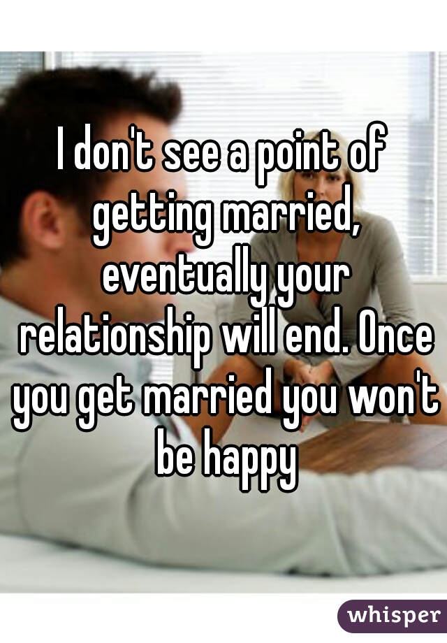 I don't see a point of getting married, eventually your relationship will end. Once you get married you won't be happy
