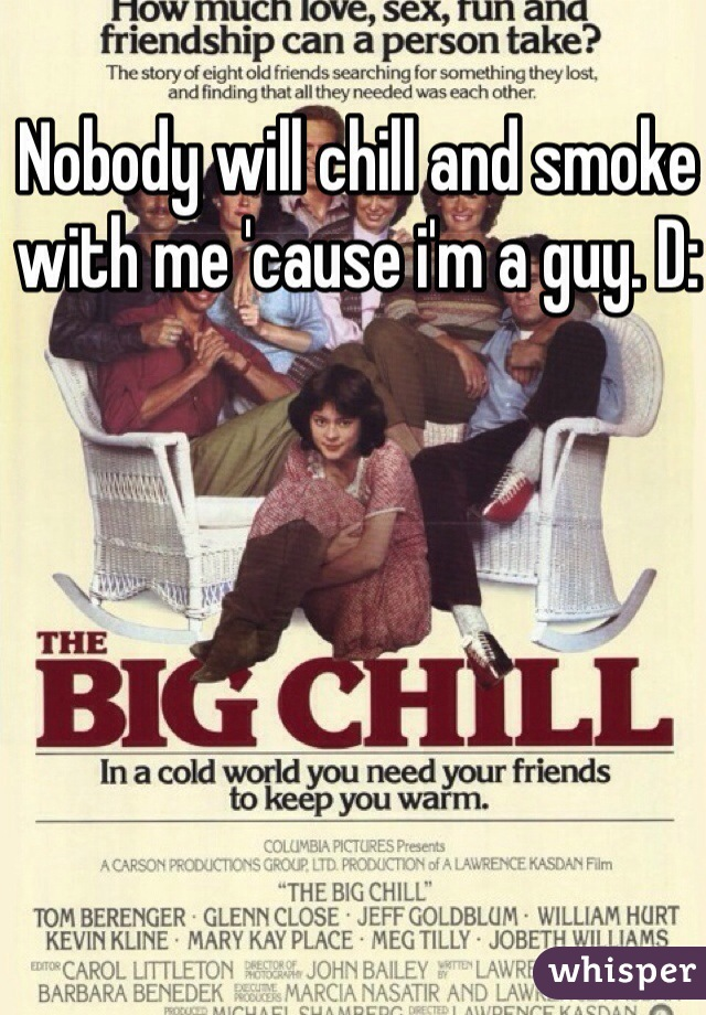Nobody will chill and smoke with me 'cause i'm a guy. D: