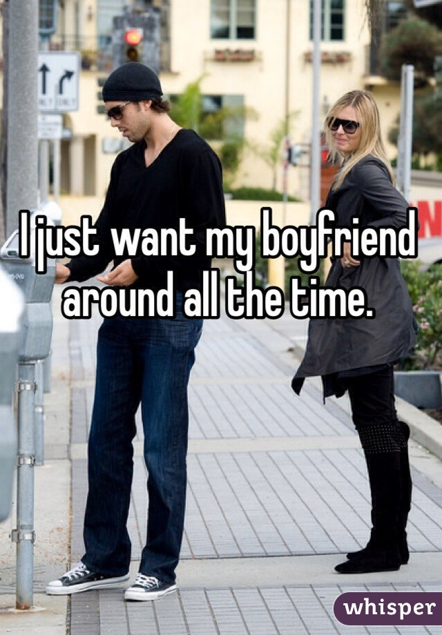 I just want my boyfriend around all the time.