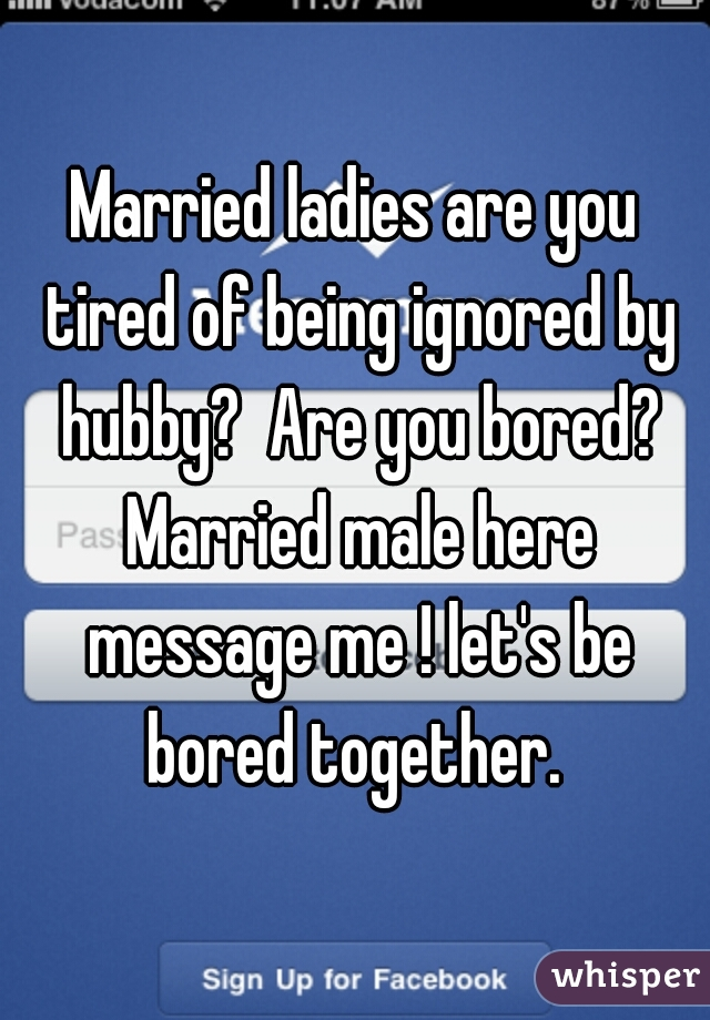 Married ladies are you tired of being ignored by hubby?  Are you bored? Married male here message me ! let's be bored together.