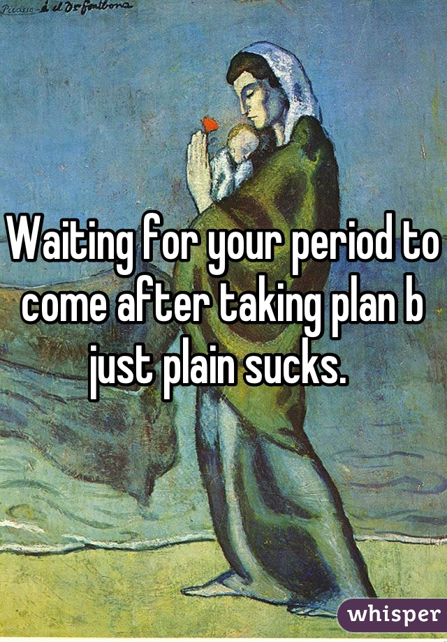 Waiting for your period to come after taking plan b just plain sucks.