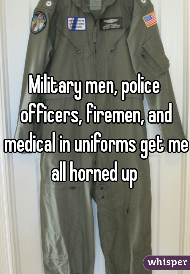 Military men, police officers, firemen, and medical in uniforms get me all horned up