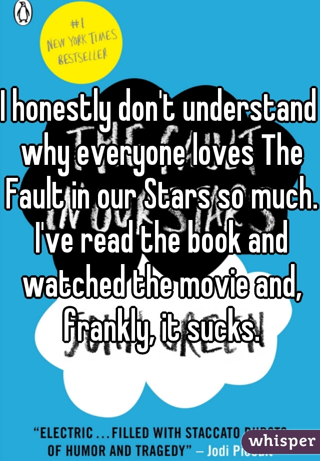 I honestly don't understand why everyone loves The Fault in our Stars so much. I've read the book and watched the movie and, frankly, it sucks.