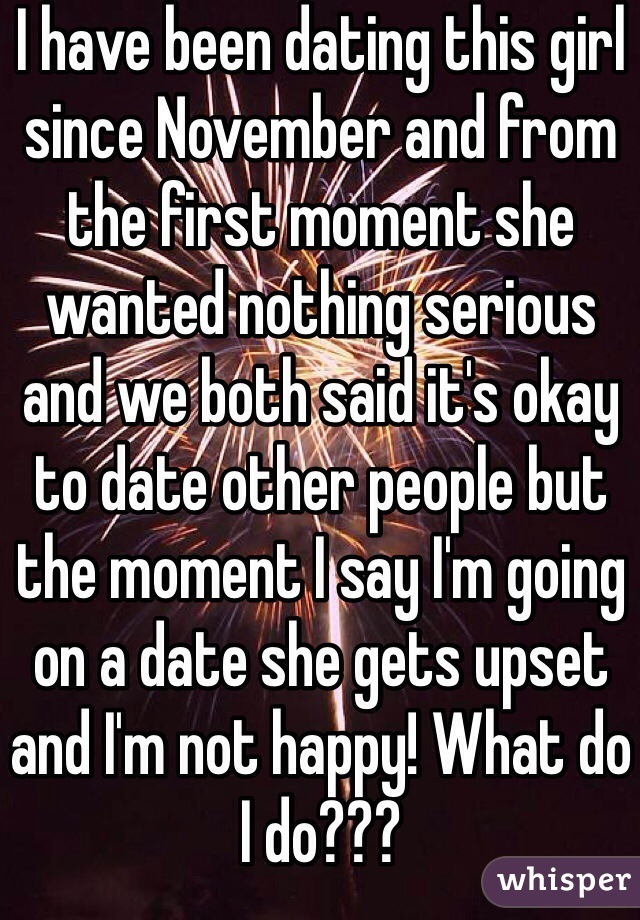 I have been dating this girl since November and from the first moment she wanted nothing serious and we both said it's okay to date other people but the moment I say I'm going on a date she gets upset and I'm not happy! What do I do???