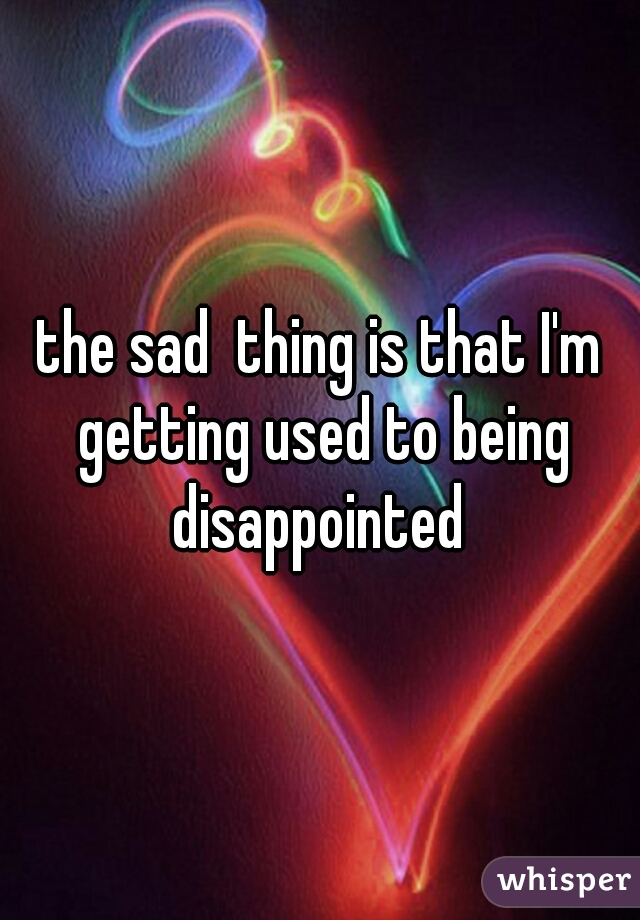 the sad  thing is that I'm getting used to being disappointed
