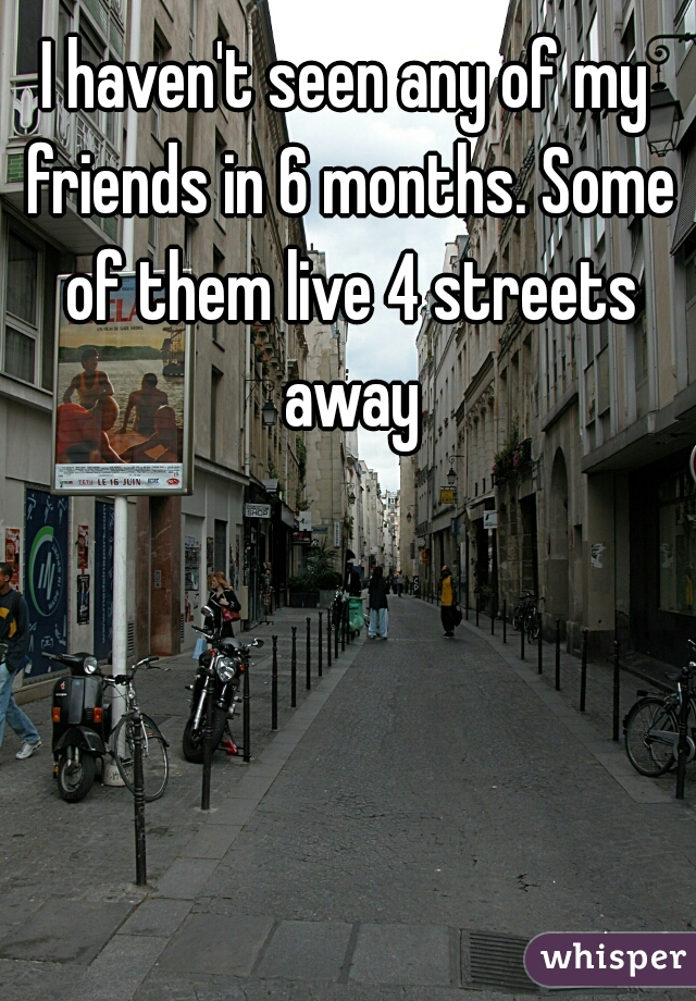 I haven't seen any of my friends in 6 months. Some of them live 4 streets away