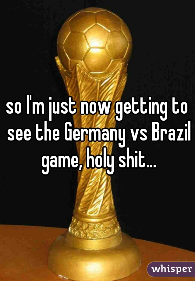 so I'm just now getting to see the Germany vs Brazil game, holy shit...
