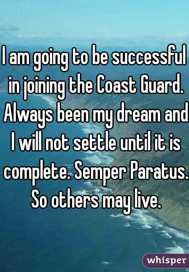 I am going to be successful in joining the Coast Guard. Always been my dream and I will not settle until it is complete. Semper Paratus. So others may live.