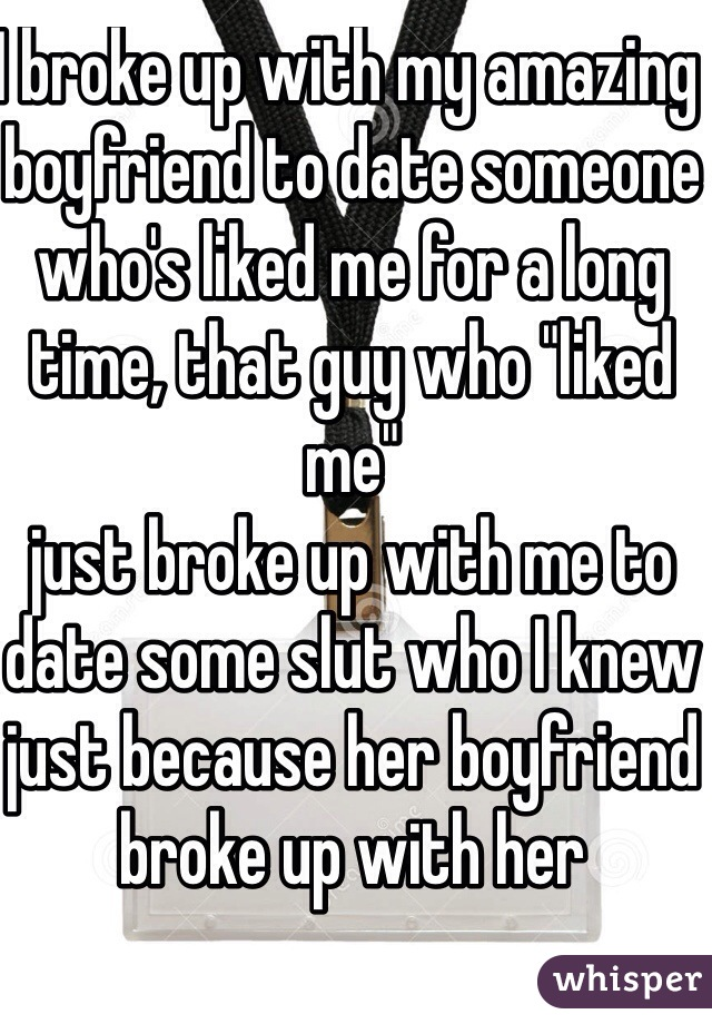 """I broke up with my amazing boyfriend to date someone who's liked me for a long time, that guy who """"liked me"""" just broke up with me to date some slut who I knew just because her boyfriend broke up with her"""
