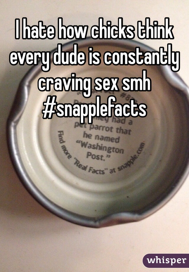 I hate how chicks think every dude is constantly craving sex smh #snapplefacts