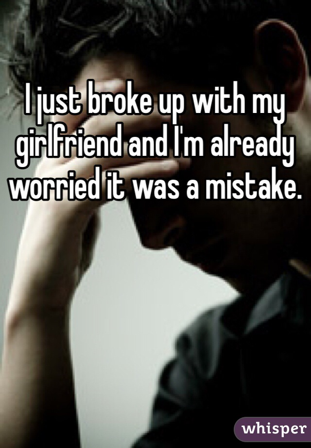 I just broke up with my girlfriend and I'm already worried it was a mistake.