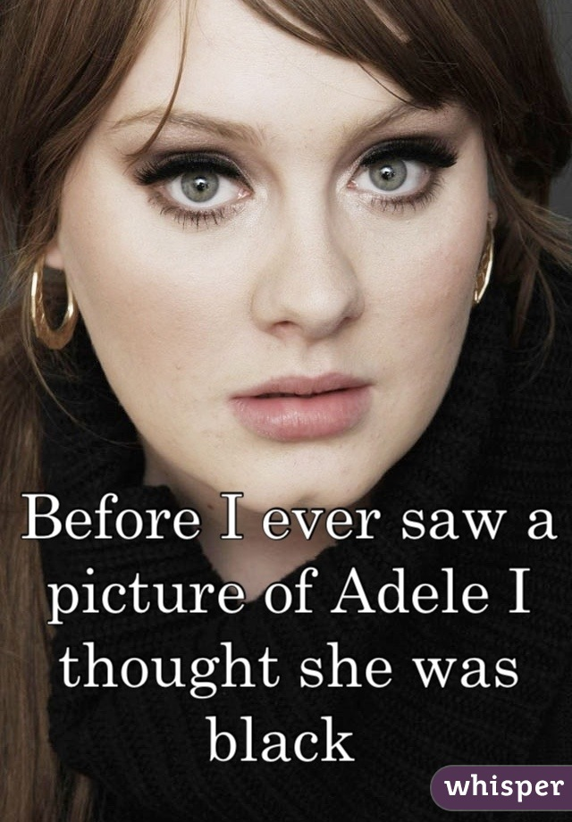 Before I ever saw a picture of Adele I thought she was black
