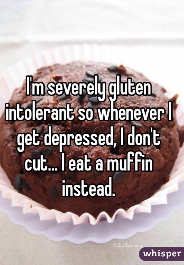 I'm severely gluten intolerant so whenever I get depressed, I don't cut... I eat a muffin instead.