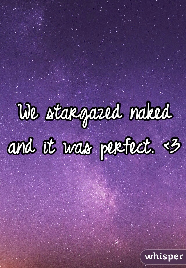 We stargazed naked and it was perfect. <3