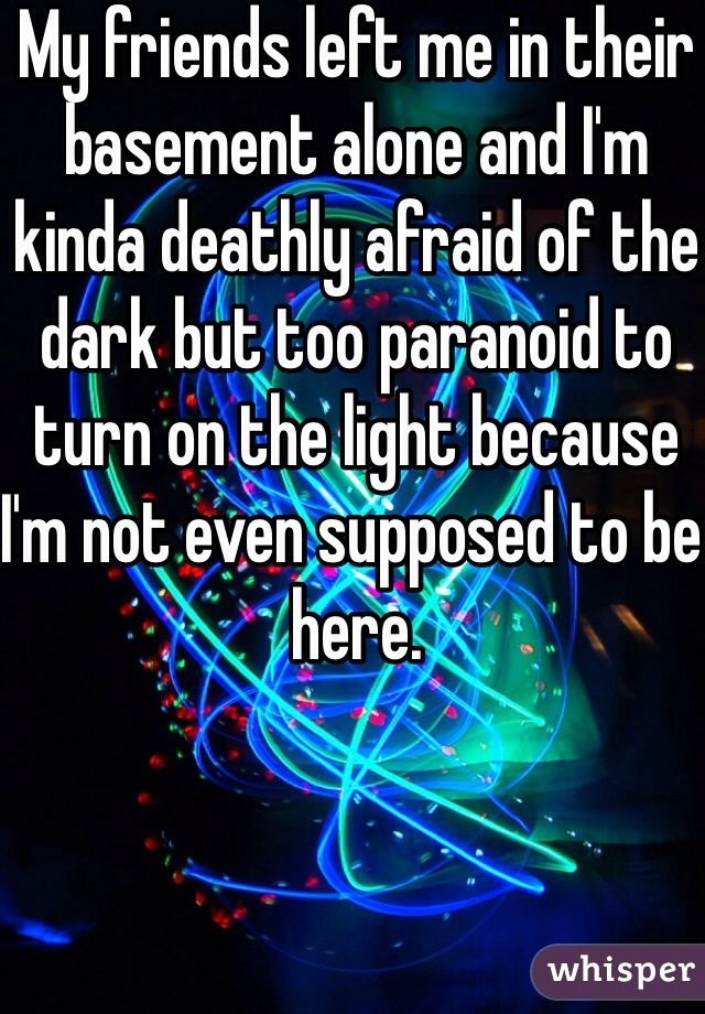 My friends left me in their basement alone and I'm kinda deathly afraid of the dark but too paranoid to turn on the light because I'm not even supposed to be here.