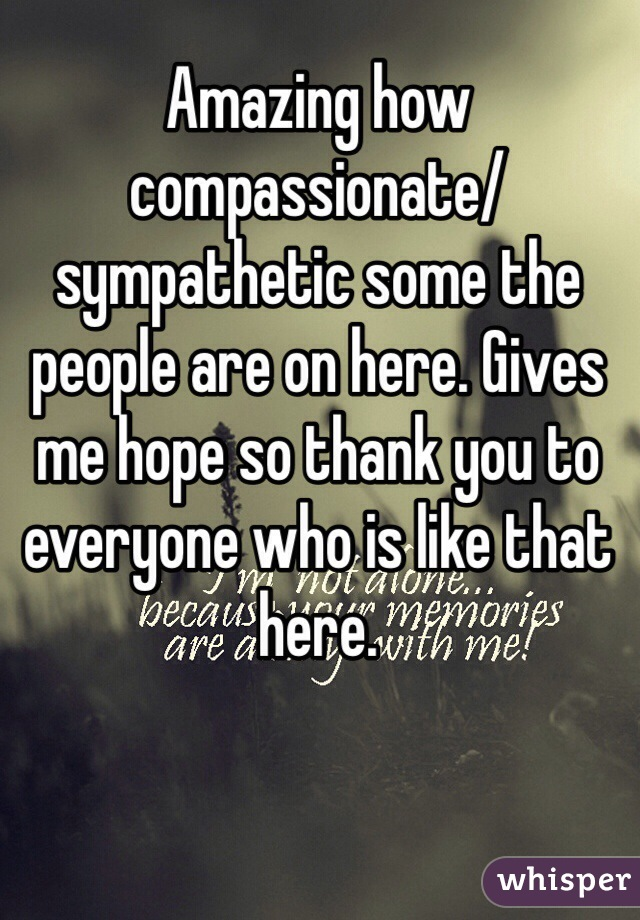 Amazing how compassionate/sympathetic some the people are on here. Gives me hope so thank you to everyone who is like that here.