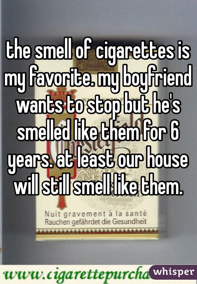 the smell of cigarettes is my favorite. my boyfriend wants to stop but he's smelled like them for 6 years. at least our house will still smell like them.