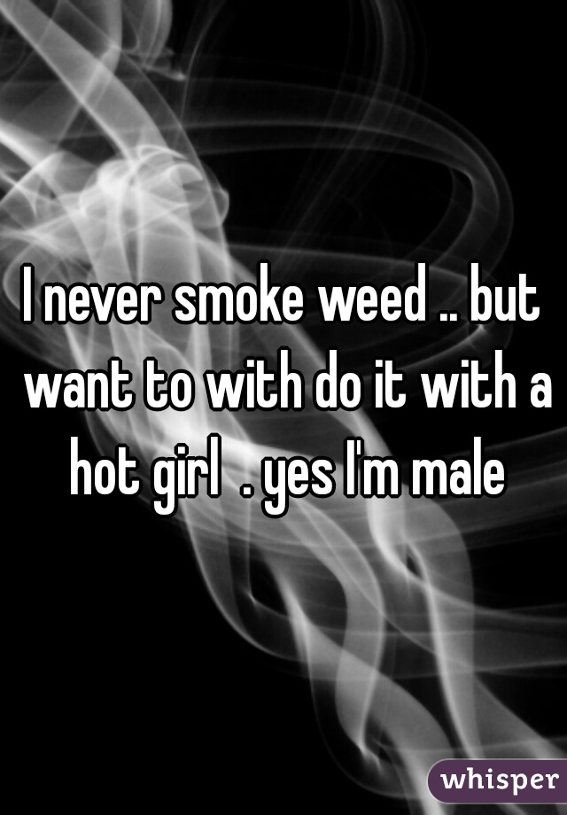 I never smoke weed .. but want to with do it with a hot girl  . yes I'm male