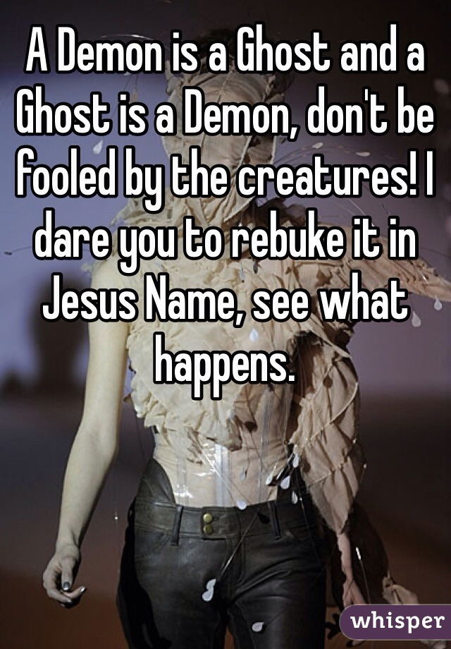 A Demon is a Ghost and a Ghost is a Demon, don't be fooled by the creatures! I dare you to rebuke it in Jesus Name, see what happens.