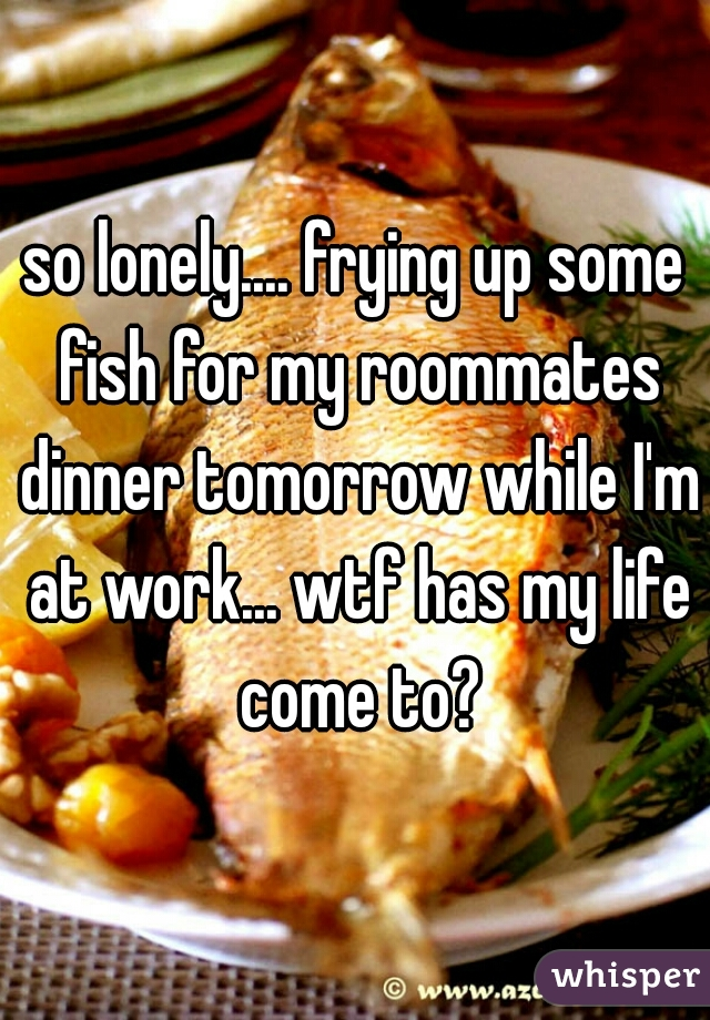 so lonely.... frying up some fish for my roommates dinner tomorrow while I'm at work... wtf has my life come to?