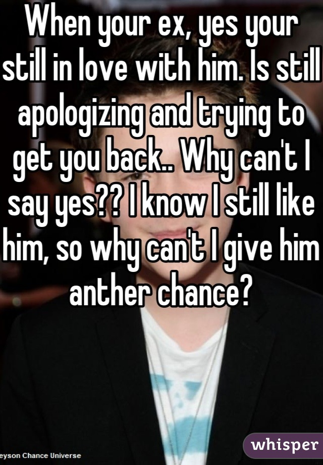 When your ex, yes your still in love with him. Is still apologizing and trying to get you back.. Why can't I say yes?? I know I still like him, so why can't I give him anther chance?