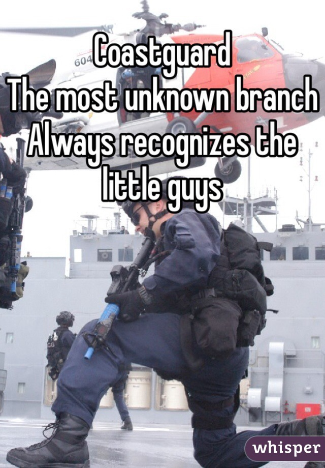 Coastguard  The most unknown branch Always recognizes the little guys