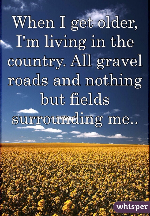 When I get older, I'm living in the country. All gravel roads and nothing but fields surrounding me..