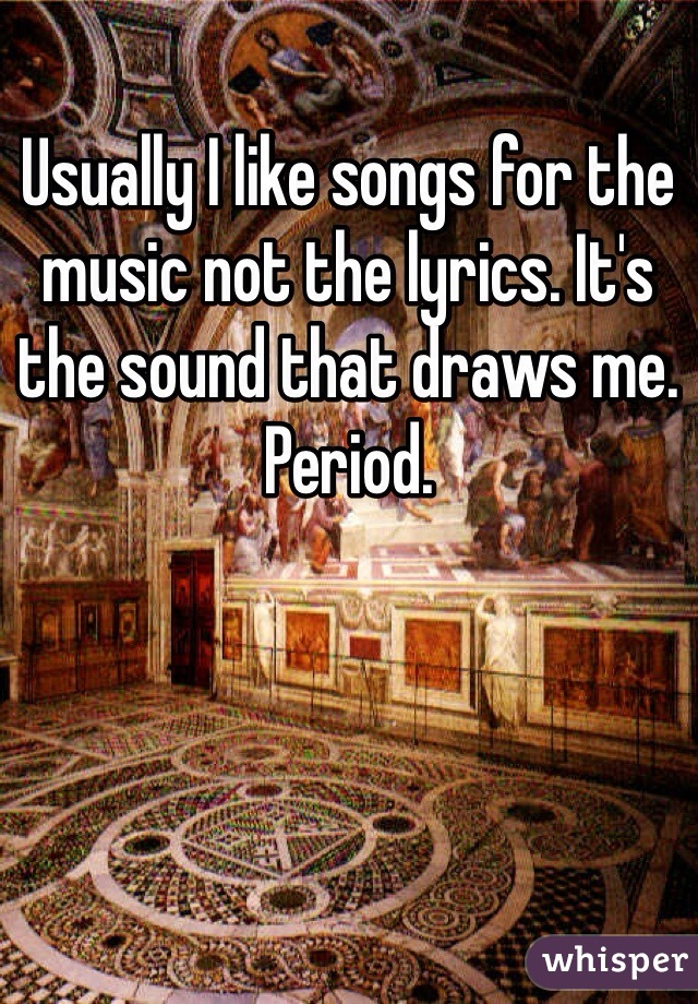 Usually I like songs for the music not the lyrics. It's the sound that draws me. Period.
