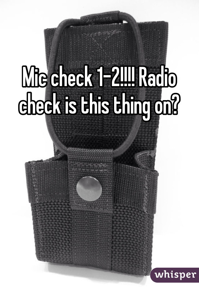 Mic check 1-2!!!! Radio check is this thing on?