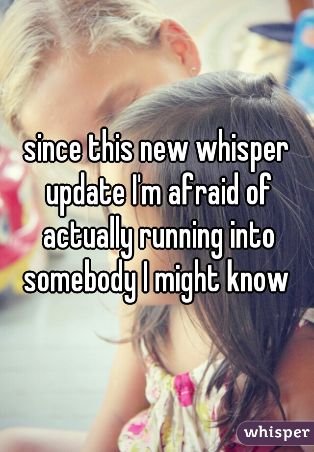 since this new whisper update I'm afraid of actually running into somebody I might know