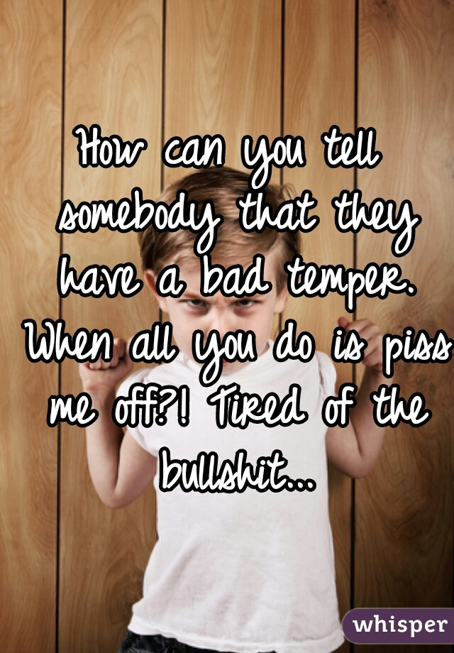 How can you tell somebody that they have a bad temper. When all you do is piss me off?! Tired of the bullshit...