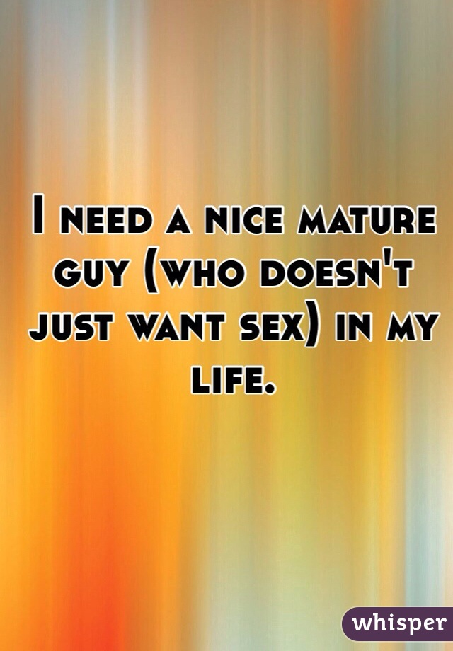 I need a nice mature guy (who doesn't just want sex) in my life.