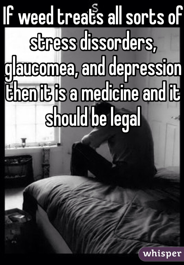 If weed treats all sorts of stress dissorders, glaucomea, and depression then it is a medicine and it should be legal