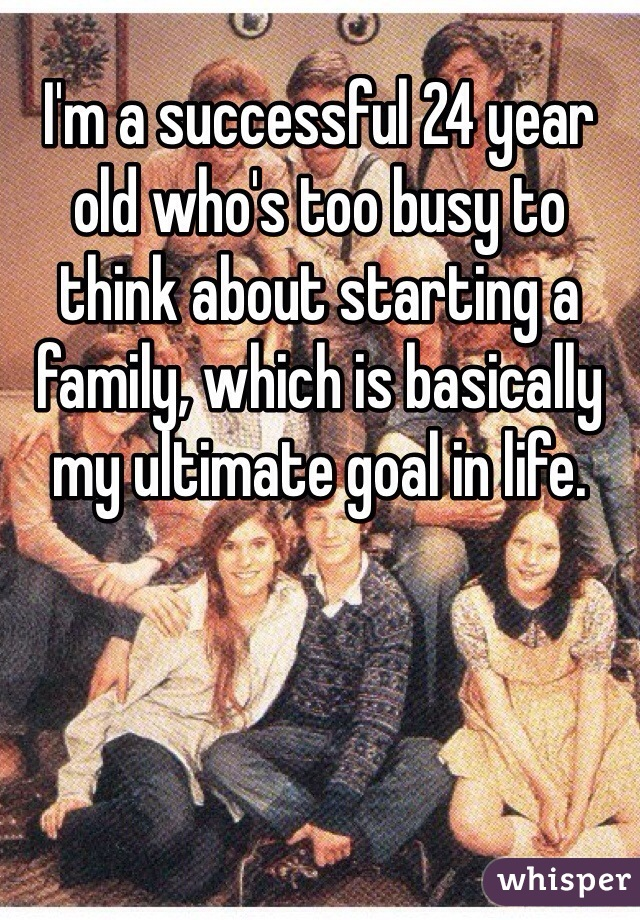 I'm a successful 24 year old who's too busy to think about starting a family, which is basically my ultimate goal in life.