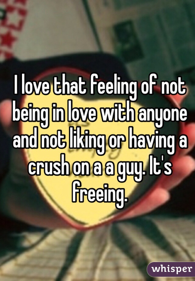 I love that feeling of not being in love with anyone and not liking or having a crush on a a guy. It's freeing.