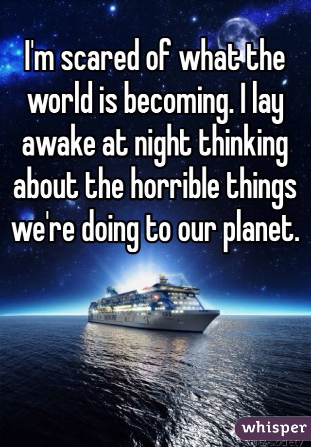 I'm scared of what the world is becoming. I lay awake at night thinking about the horrible things we're doing to our planet.