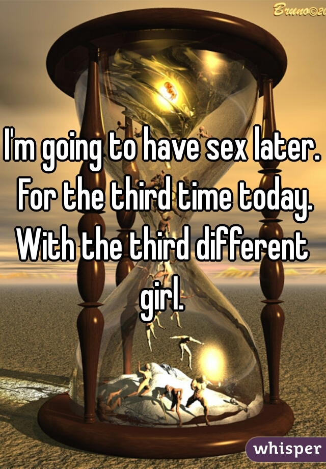 I'm going to have sex later. For the third time today. With the third different girl.
