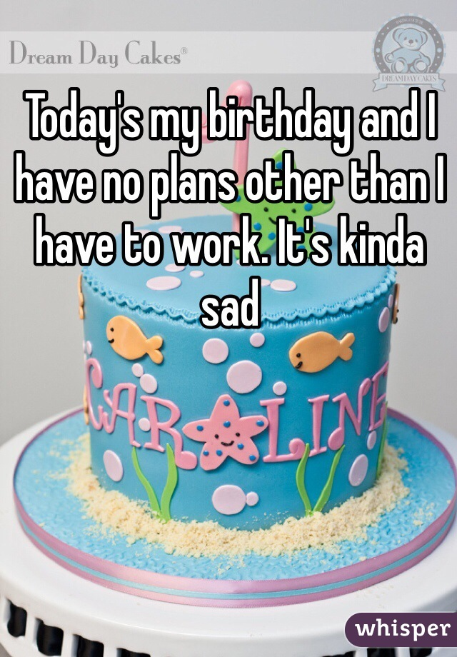 Today's my birthday and I have no plans other than I have to work. It's kinda sad