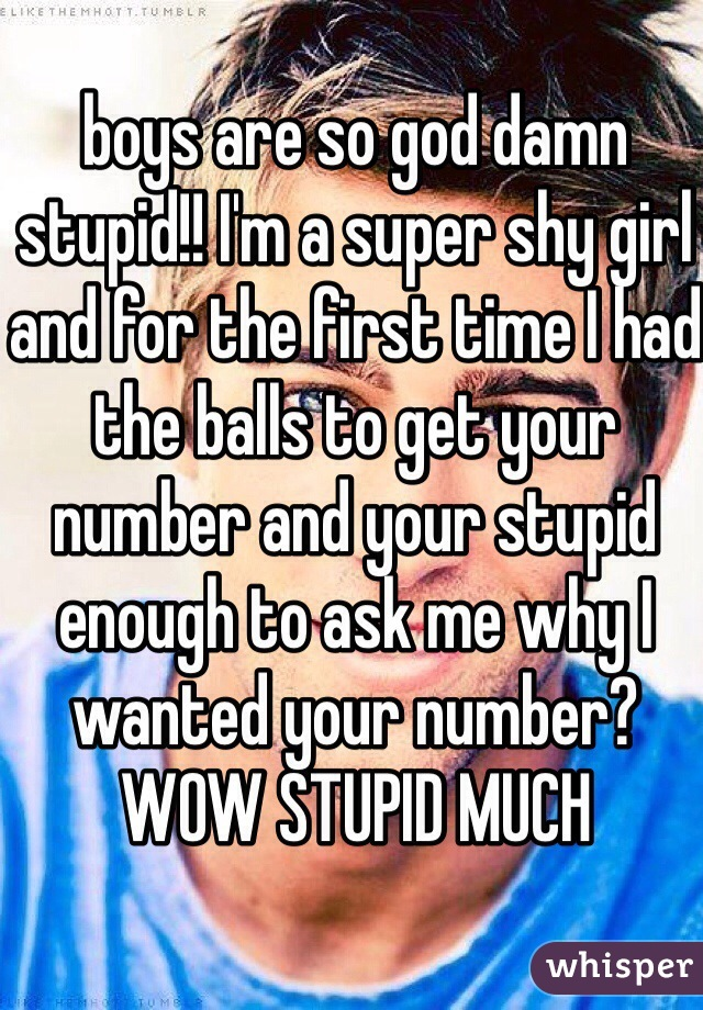 boys are so god damn stupid!! I'm a super shy girl and for the first time I had the balls to get your number and your stupid enough to ask me why I wanted your number? WOW STUPID MUCH