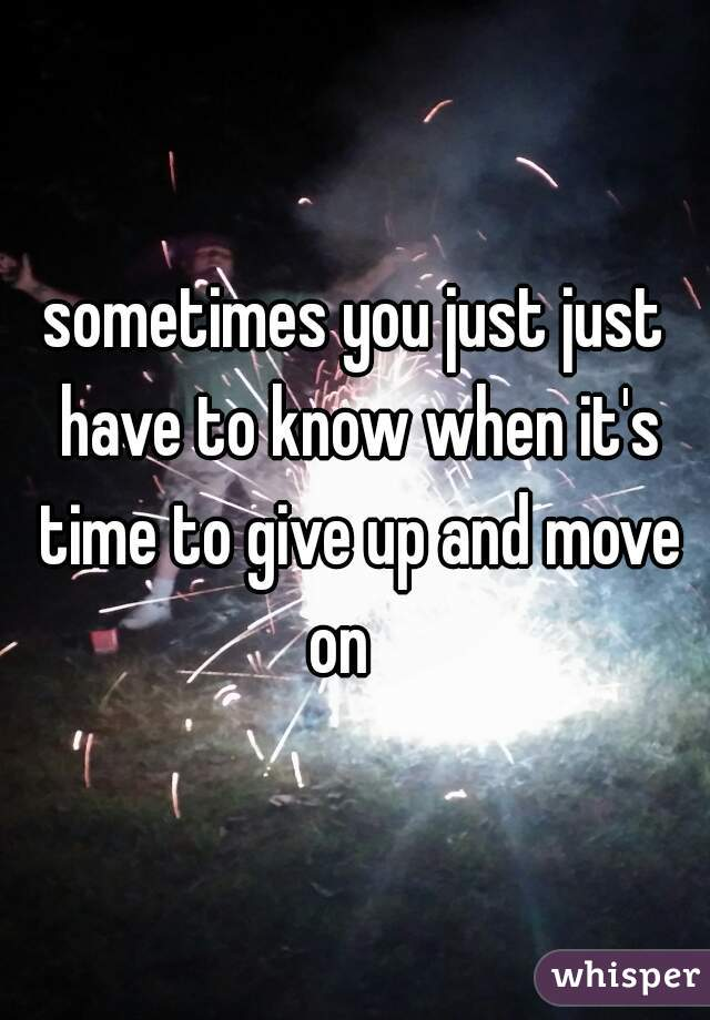 sometimes you just just have to know when it's time to give up and move on